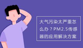 大气污染太严重怎么办?PM2.5传感器的应用解决方案
